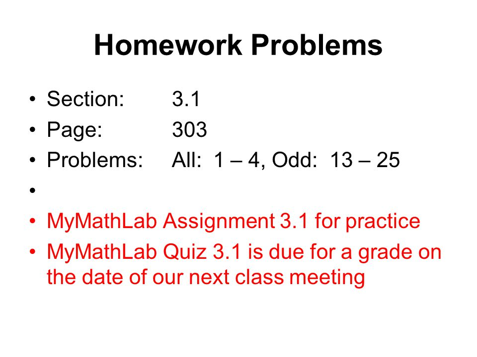 Homework Problems Section:3.1 Page:303 Problems:All: 1 – 4, Odd: 13 – 25 MyMathLab Assignment 3.1 for practice MyMathLab Quiz 3.1 is due for a grade on the date of our next class meeting