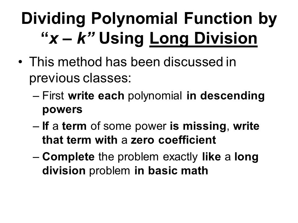 Dividing Polynomial Function by x – k Using Long Division This method has been discussed in previous classes: –First write each polynomial in descending powers –If a term of some power is missing, write that term with a zero coefficient –Complete the problem exactly like a long division problem in basic math