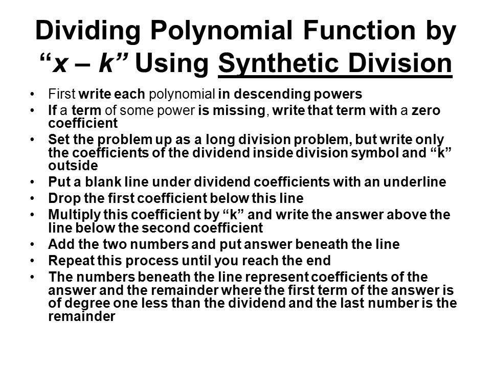 Dividing Polynomial Function by x – k Using Synthetic Division First write each polynomial in descending powers If a term of some power is missing, write that term with a zero coefficient Set the problem up as a long division problem, but write only the coefficients of the dividend inside division symbol and k outside Put a blank line under dividend coefficients with an underline Drop the first coefficient below this line Multiply this coefficient by k and write the answer above the line below the second coefficient Add the two numbers and put answer beneath the line Repeat this process until you reach the end The numbers beneath the line represent coefficients of the answer and the remainder where the first term of the answer is of degree one less than the dividend and the last number is the remainder