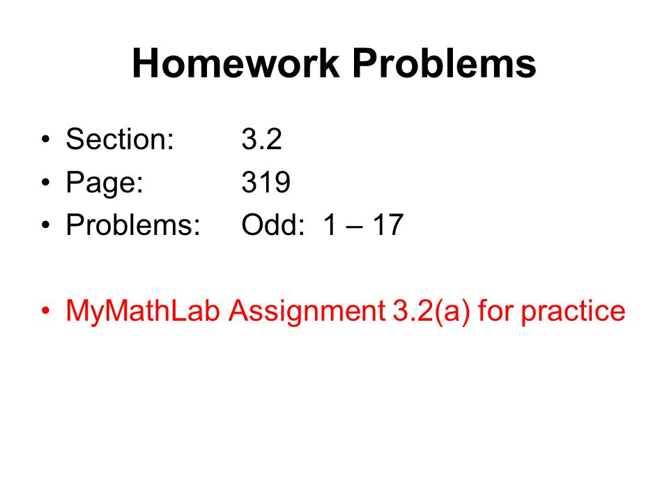 Homework Problems Section:3.2 Page:319 Problems:Odd: 1 – 17 MyMathLab Assignment 3.2(a) for practice