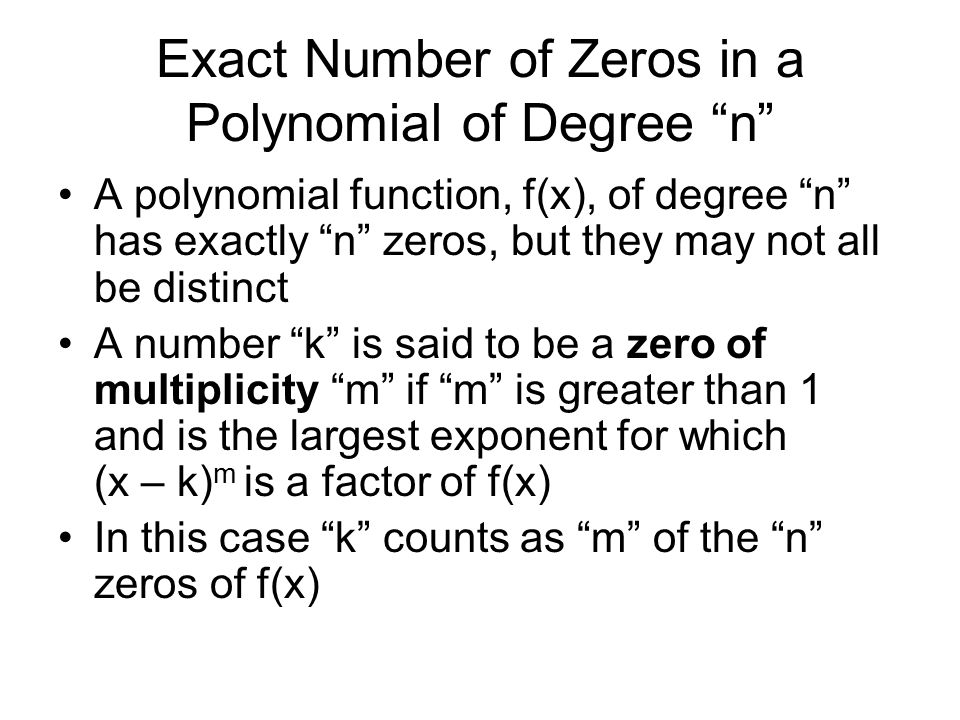 Exact Number of Zeros in a Polynomial of Degree n A polynomial function, f(x), of degree n has exactly n zeros, but they may not all be distinct A number k is said to be a zero of multiplicity m if m is greater than 1 and is the largest exponent for which (x – k) m is a factor of f(x) In this case k counts as m of the n zeros of f(x)