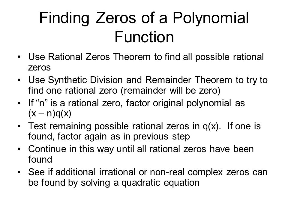 Finding Zeros of a Polynomial Function Use Rational Zeros Theorem to find all possible rational zeros Use Synthetic Division and Remainder Theorem to try to find one rational zero (remainder will be zero) If n is a rational zero, factor original polynomial as (x – n)q(x) Test remaining possible rational zeros in q(x).