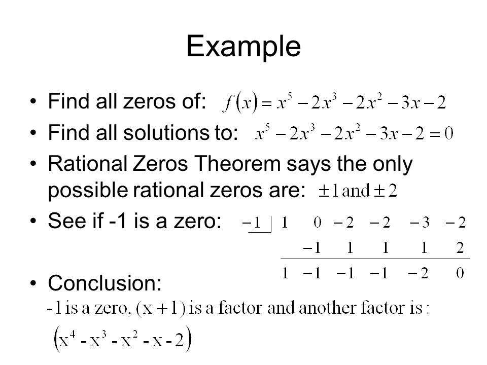 Example Find all zeros of: Find all solutions to: Rational Zeros Theorem says the only possible rational zeros are: See if -1 is a zero: Conclusion: