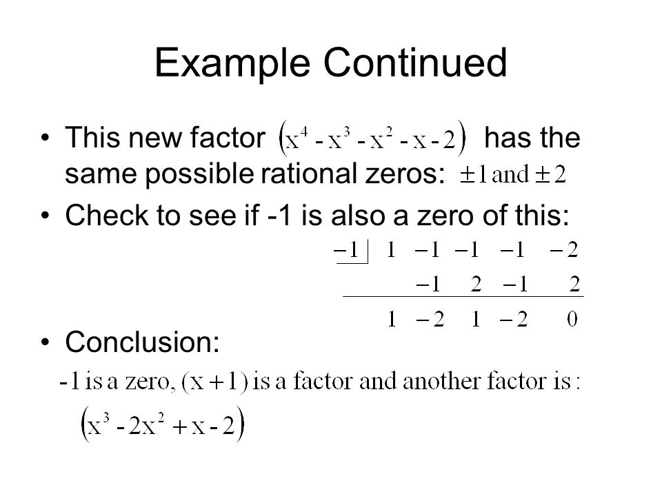 Example Continued This new factor has the same possible rational zeros: Check to see if -1 is also a zero of this: Conclusion: