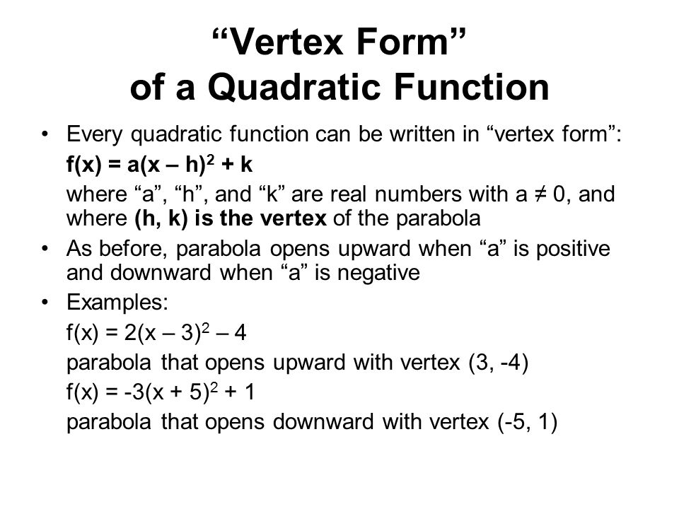 Vertex Form of a Quadratic Function Every quadratic function can be written in vertex form : f(x) = a(x – h) 2 + k where a , h , and k are real numbers with a ≠ 0, and where (h, k) is the vertex of the parabola As before, parabola opens upward when a is positive and downward when a is negative Examples: f(x) = 2(x – 3) 2 – 4 parabola that opens upward with vertex (3, -4) f(x) = -3(x + 5) 2 + 1 parabola that opens downward with vertex (-5, 1)