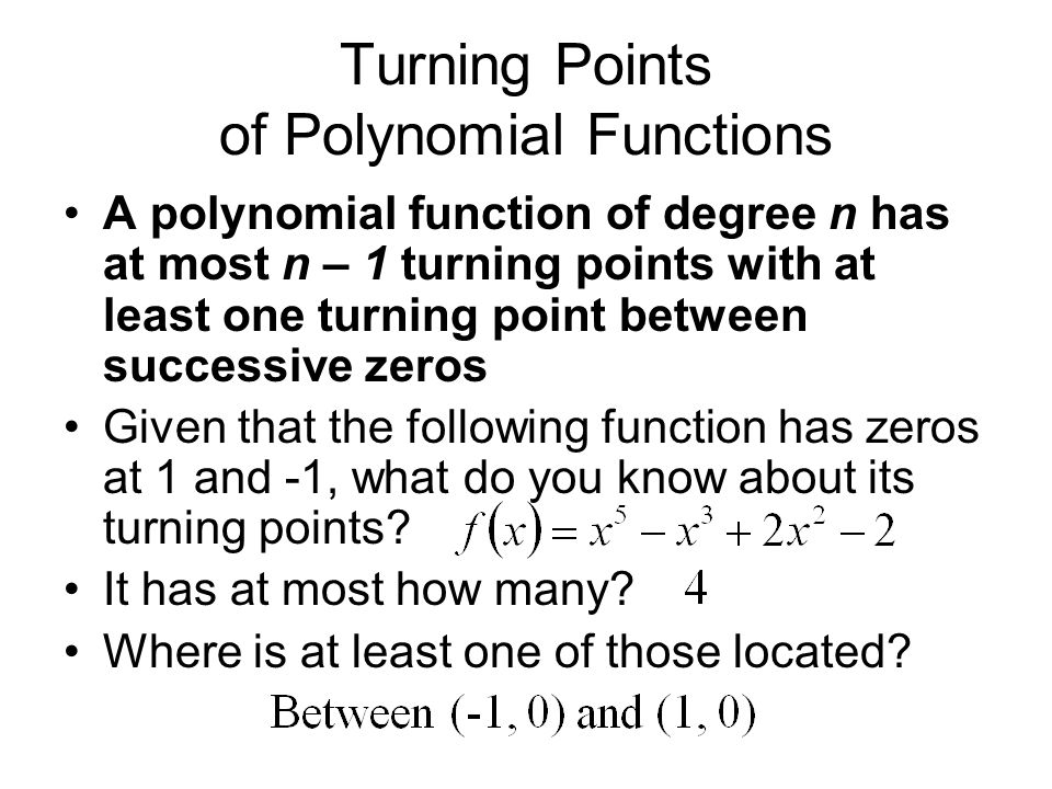 Turning Points of Polynomial Functions A polynomial function of degree n has at most n – 1 turning points with at least one turning point between successive zeros Given that the following function has zeros at 1 and -1, what do you know about its turning points.
