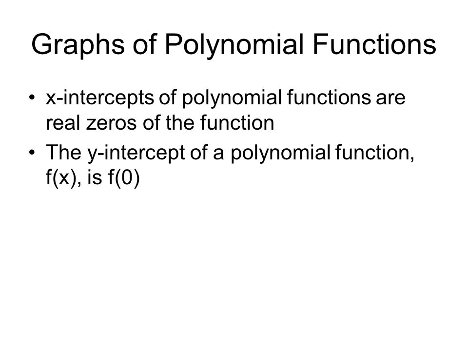 Graphs of Polynomial Functions x-intercepts of polynomial functions are real zeros of the function The y-intercept of a polynomial function, f(x), is f(0)