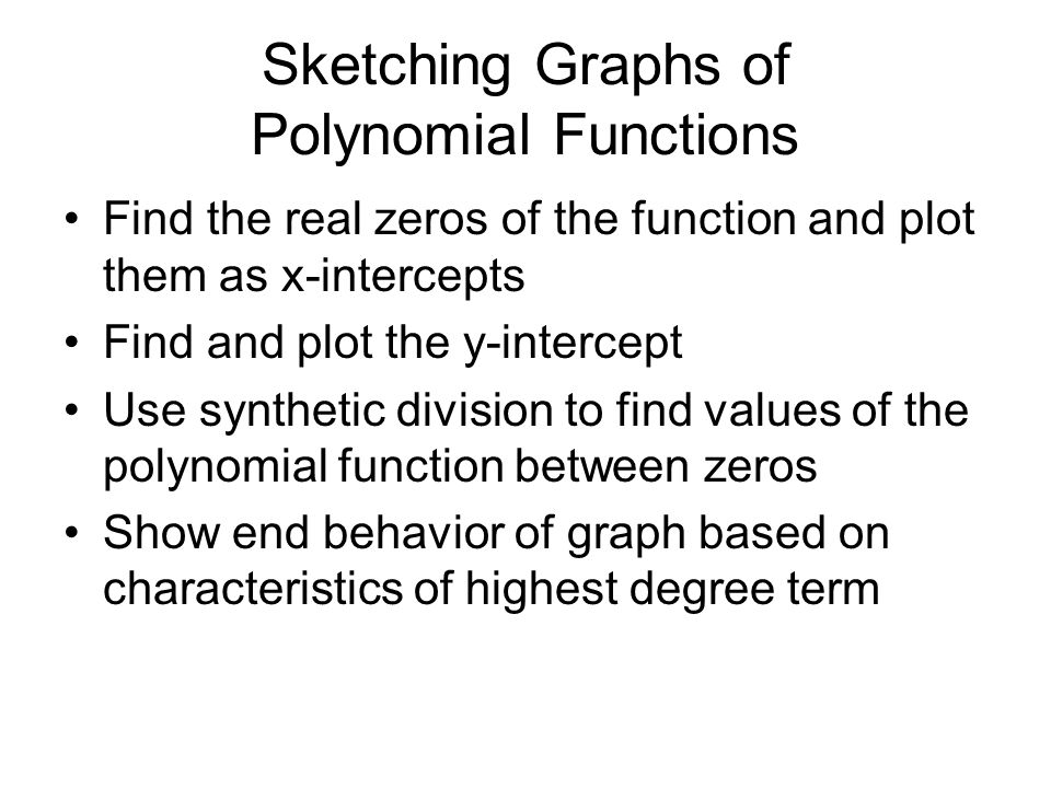 Sketching Graphs of Polynomial Functions Find the real zeros of the function and plot them as x-intercepts Find and plot the y-intercept Use synthetic division to find values of the polynomial function between zeros Show end behavior of graph based on characteristics of highest degree term