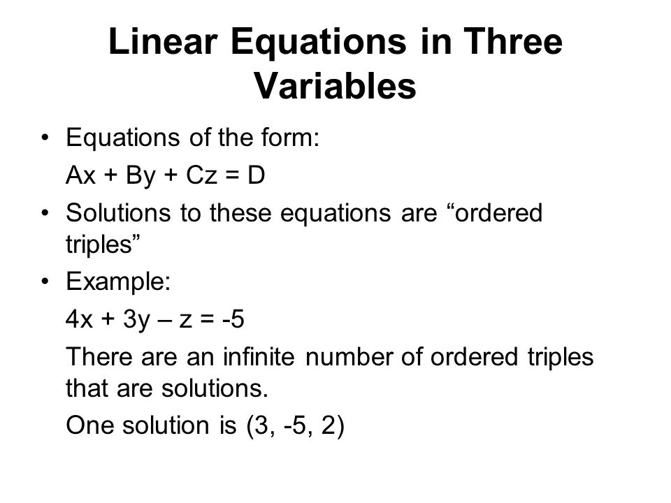 Linear Equations in Three Variables Equations of the form: Ax + By + Cz = D Solutions to these equations are ordered triples Example: 4x + 3y – z = -5 There are an infinite number of ordered triples that are solutions.