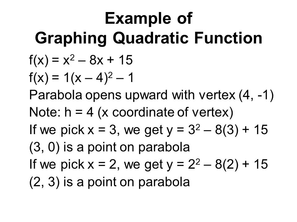 Example of Graphing Quadratic Function f(x) = x 2 – 8x + 15 f(x) = 1(x – 4) 2 – 1 Parabola opens upward with vertex (4, -1) Note: h = 4 (x coordinate of vertex) If we pick x = 3, we get y = 3 2 – 8(3) + 15 (3, 0) is a point on parabola If we pick x = 2, we get y = 2 2 – 8(2) + 15 (2, 3) is a point on parabola