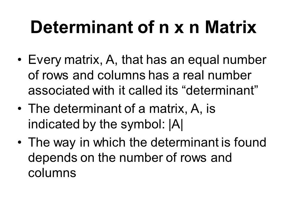 Determinant of n x n Matrix Every matrix, A, that has an equal number of rows and columns has a real number associated with it called its determinant The determinant of a matrix, A, is indicated by the symbol: |A| The way in which the determinant is found depends on the number of rows and columns