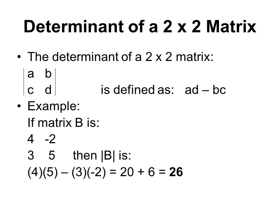 Determinant of a 2 x 2 Matrix The determinant of a 2 x 2 matrix: abab cdis defined as:ad – bc Example: If matrix B is: 4-2 3 5then |B| is: (4)(5) – (3)(-2) = 20 + 6 = 26