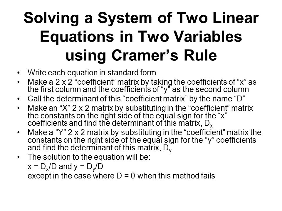 Solving a System of Two Linear Equations in Two Variables using Cramer's Rule Write each equation in standard form Make a 2 x 2 coefficient matrix by taking the coefficients of x as the first column and the coefficients of y as the second column Call the determinant of this coefficient matrix by the name D Make an X 2 x 2 matrix by substituting in the coefficient matrix the constants on the right side of the equal sign for the x coefficients and find the determinant of this matrix, D x Make a Y 2 x 2 matrix by substituting in the coefficient matrix the constants on the right side of the equal sign for the y coefficients and find the determinant of this matrix, D y The solution to the equation will be: x = D x /D and y = D y /D except in the case where D = 0 when this method fails