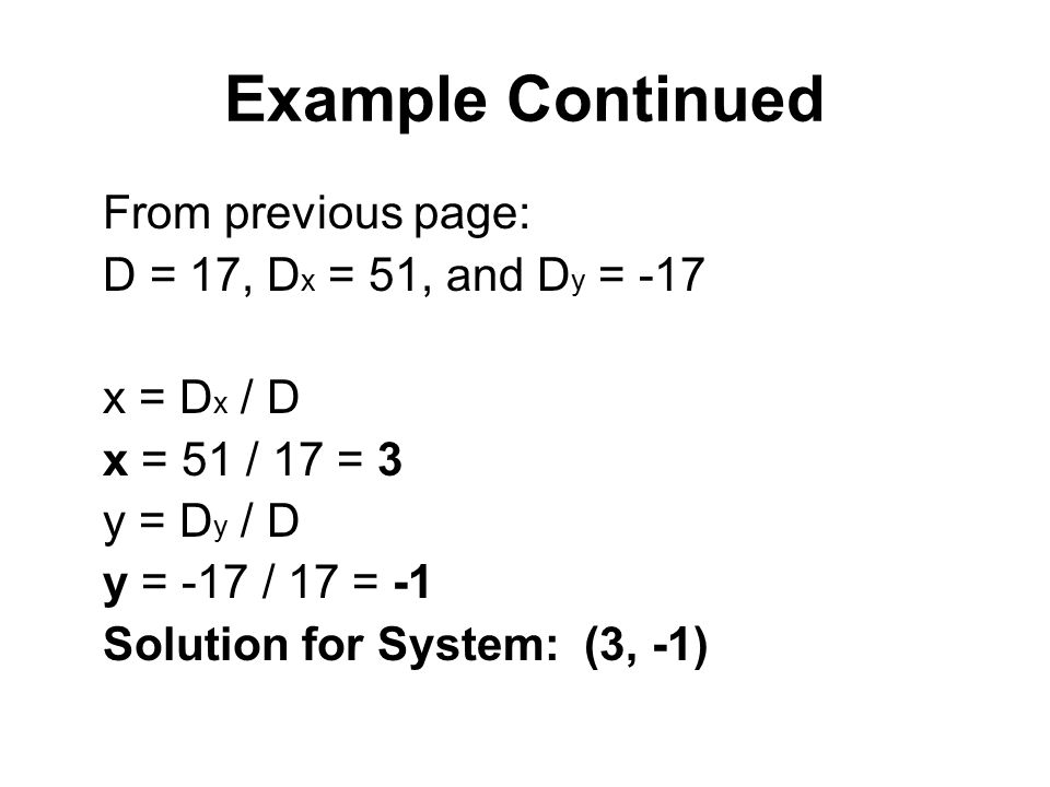 Example Continued From previous page: D = 17, D x = 51, and D y = -17 x = D x / D x = 51 / 17 = 3 y = D y / D y = -17 / 17 = -1 Solution for System: (3, -1)