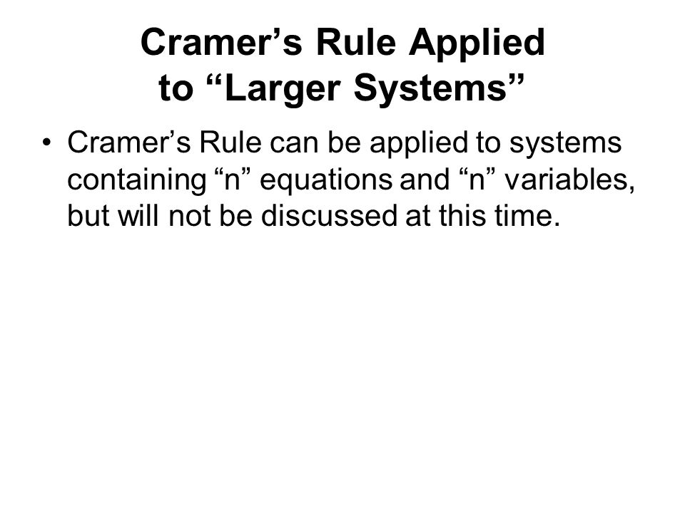 Cramer's Rule Applied to Larger Systems Cramer's Rule can be applied to systems containing n equations and n variables, but will not be discussed at this time.