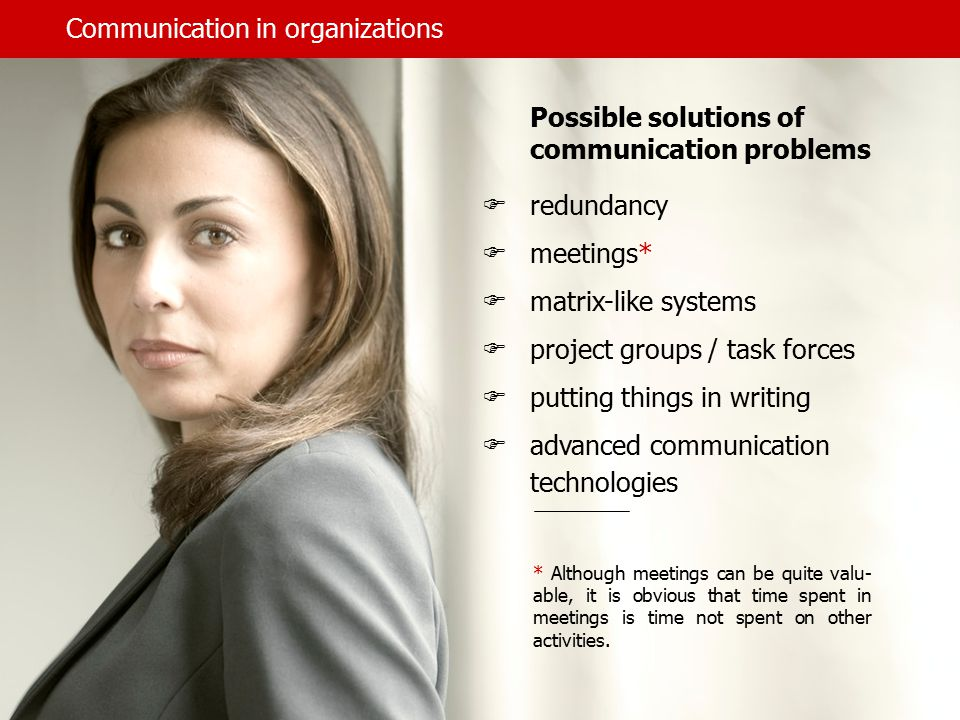 Communication in organizations Possible solutions of communication problems  redundancy  meetings*  matrix-like systems  project groups / task forces  putting things in writing  advanced communication technologies * Although meetings can be quite valu- able, it is obvious that time spent in meetings is time not spent on other activities.