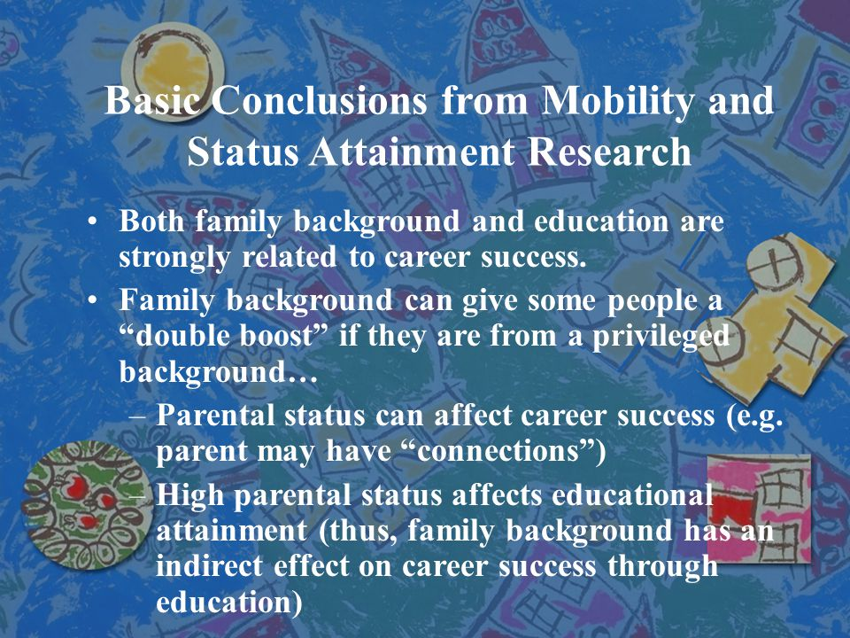 Basic Conclusions from Mobility and Status Attainment Research Both family background and education are strongly related to career success. Family bac