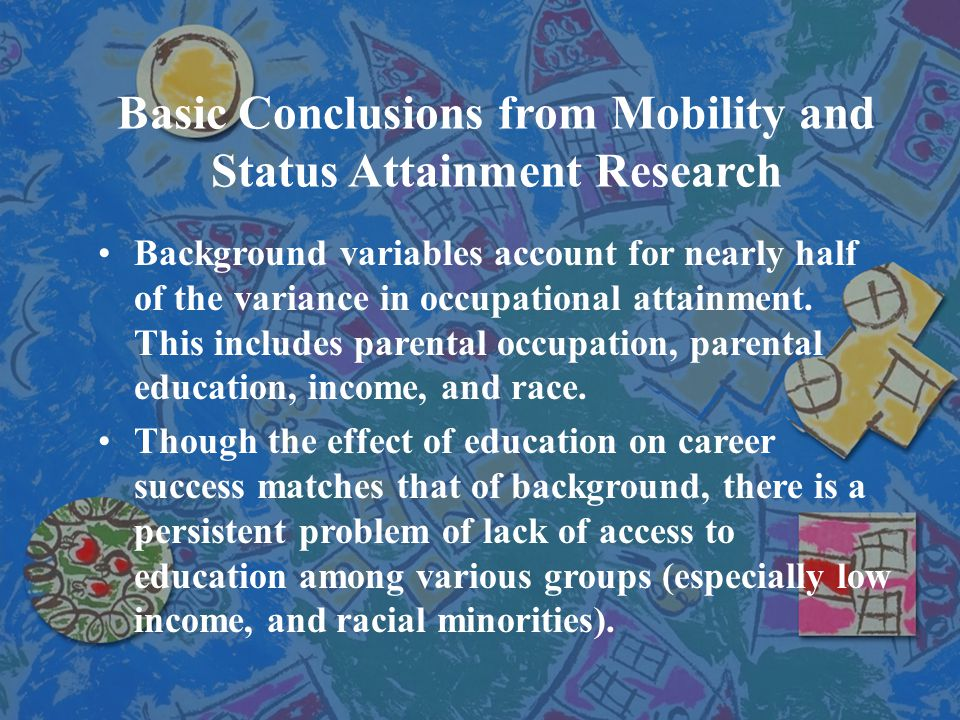 Basic Conclusions from Mobility and Status Attainment Research Background variables account for nearly half of the variance in occupational attainment