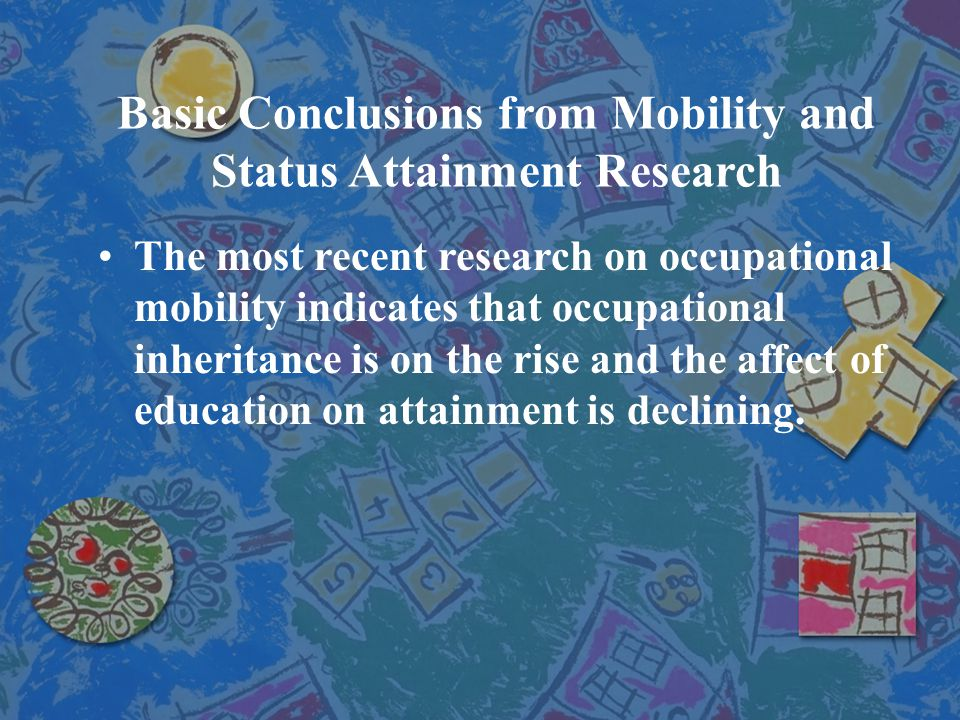 Basic Conclusions from Mobility and Status Attainment Research The most recent research on occupational mobility indicates that occupational inheritan
