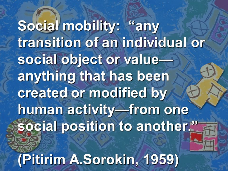 "Social mobility: ""any transition of an individual or social object or value— anything that has been created or modified by human activity—from one soc"