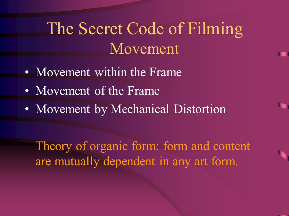 The Secret Code of Filming Movement Movement within the Frame Movement of the Frame Movement by Mechanical Distortion Theory of organic form: form and content are mutually dependent in any art form.