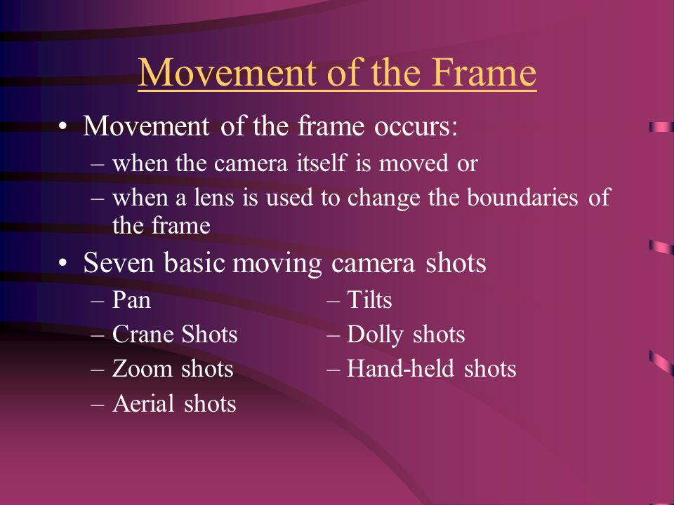 Movement of the Frame Movement of the frame occurs: –when the camera itself is moved or –when a lens is used to change the boundaries of the frame Seven basic moving camera shots –Pan– Tilts –Crane Shots– Dolly shots –Zoom shots– Hand-held shots –Aerial shots