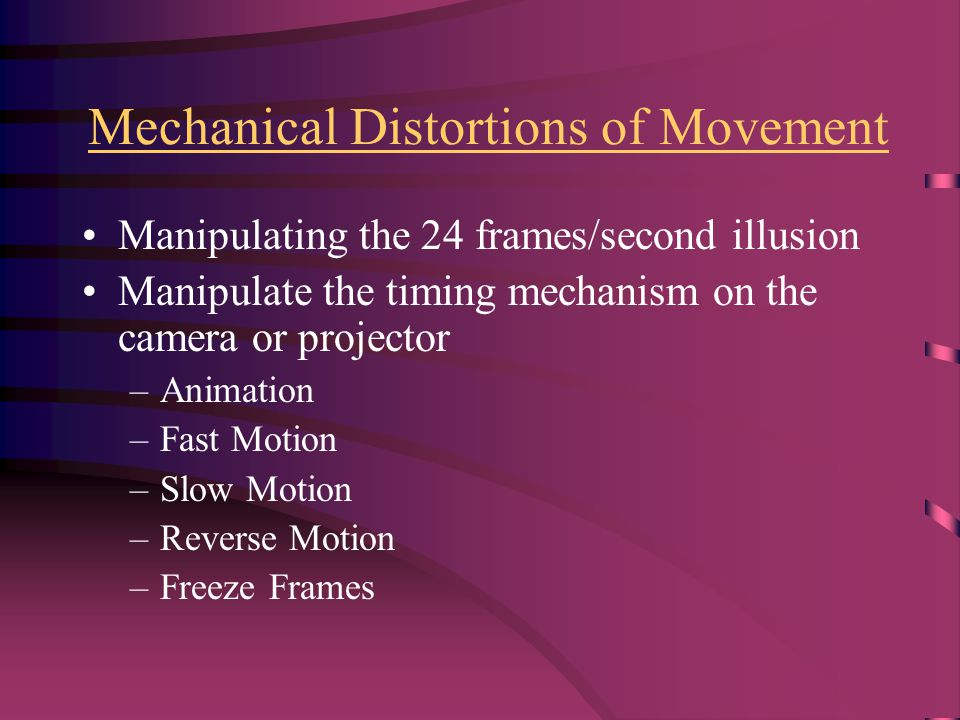 Mechanical Distortions of Movement Manipulating the 24 frames/second illusion Manipulate the timing mechanism on the camera or projector –Animation –Fast Motion –Slow Motion –Reverse Motion –Freeze Frames