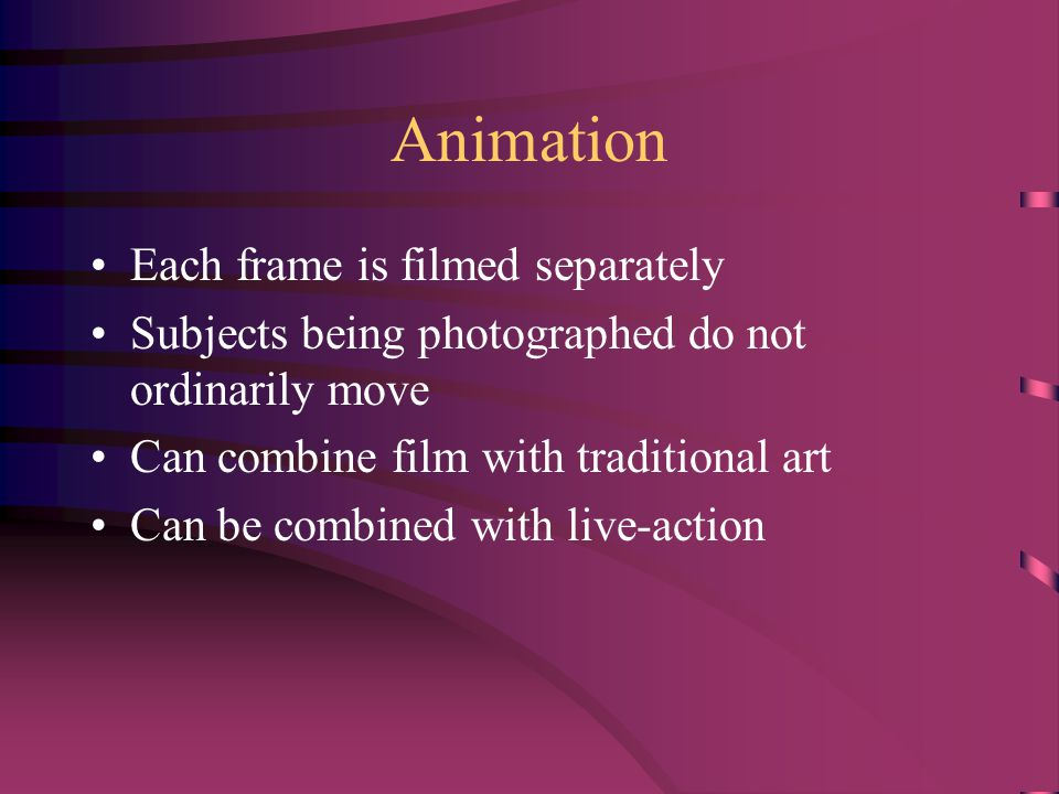 Animation Each frame is filmed separately Subjects being photographed do not ordinarily move Can combine film with traditional art Can be combined with live-action