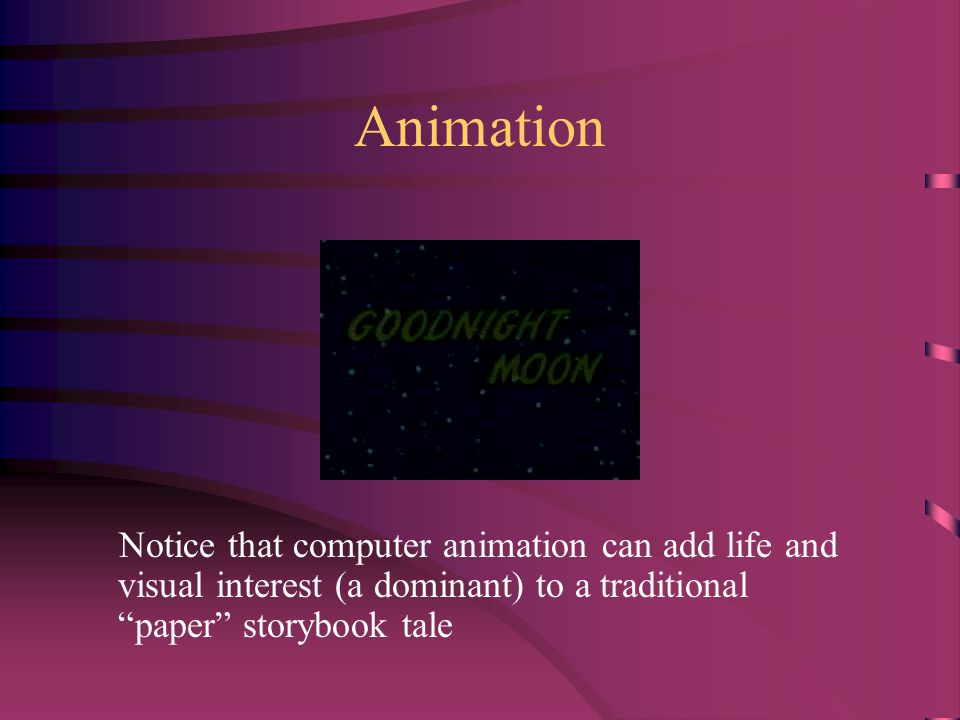 Animation Notice that computer animation can add life and visual interest (a dominant) to a traditional paper storybook tale