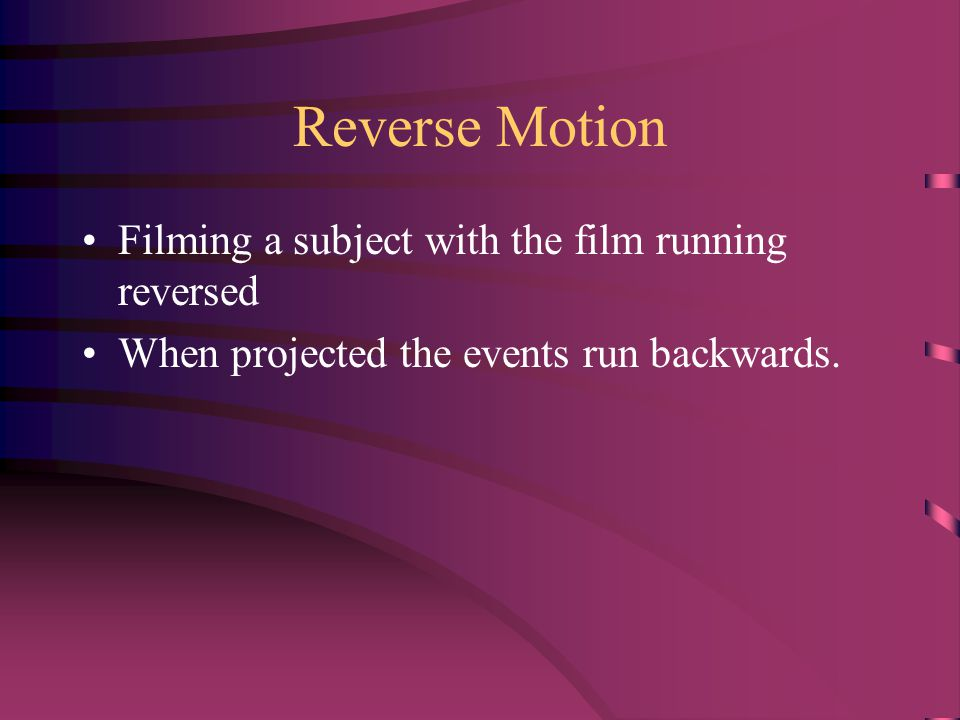 Reverse Motion Filming a subject with the film running reversed When projected the events run backwards.