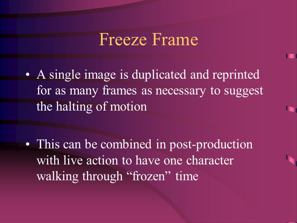 Freeze Frame A single image is duplicated and reprinted for as many frames as necessary to suggest the halting of motion This can be combined in post-production with live action to have one character walking through frozen time