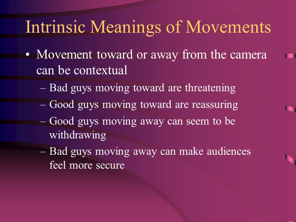 Intrinsic Meanings of Movements Movement toward or away from the camera can be contextual –Bad guys moving toward are threatening –Good guys moving toward are reassuring –Good guys moving away can seem to be withdrawing –Bad guys moving away can make audiences feel more secure
