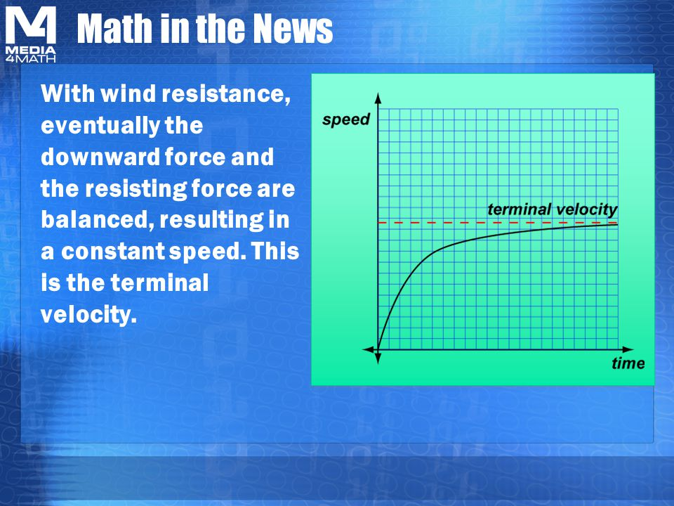 Math in the News With wind resistance, eventually the downward force and the resisting force are balanced, resulting in a constant speed.