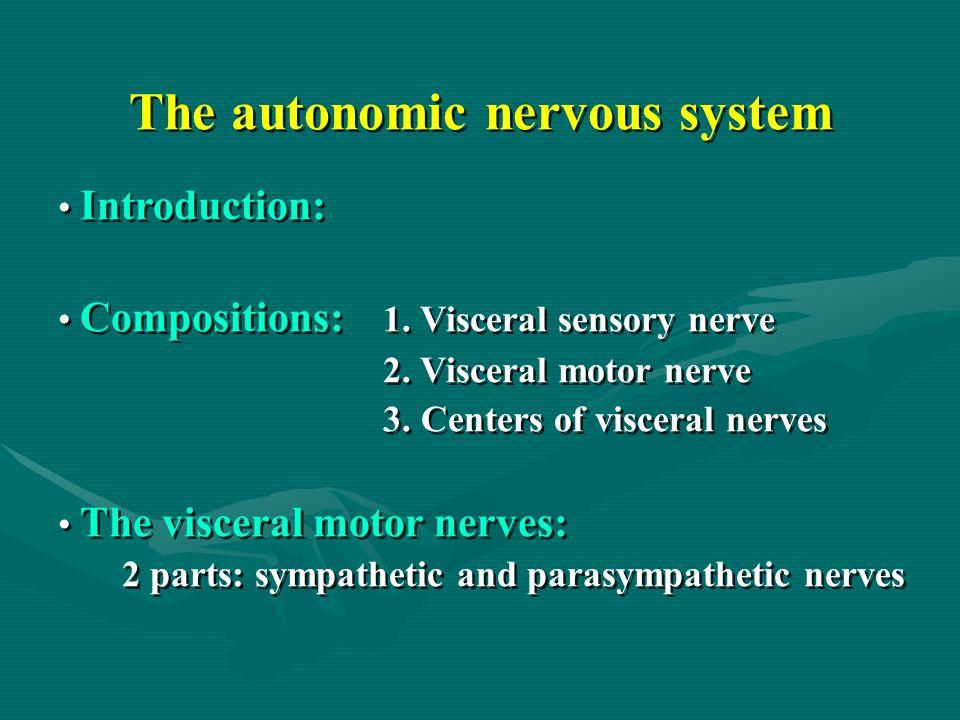 The autonomic nervous system Introduction: Compositions: 1. Visceral sensory nerve 2. Visceral motor nerve 3. Centers of visceral nerves The visceral
