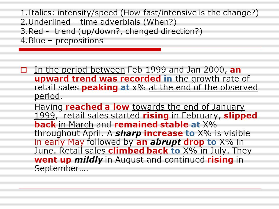1.Italics: intensity/speed (How fast/intensive is the change?) 2.Underlined – time adverbials (When?) 3.Red - trend (up/down?, changed direction?) 4.Blue – prepositions  In the period between Feb 1999 and Jan 2000, an upward trend was recorded in the growth rate of retail sales peaking at x% at the end of the observed period.