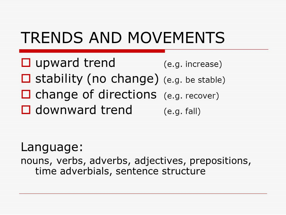 TRENDS AND MOVEMENTS  upward trend (e.g.increase)  stability (no change) (e.g.