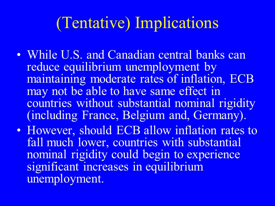 (Tentative) Implications While U.S. and Canadian central banks can reduce equilibrium unemployment by maintaining moderate rates of inflation, ECB may