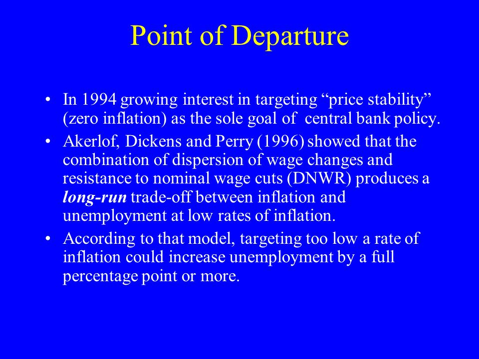 Point of Departure In 1994 growing interest in targeting price stability (zero inflation) as the sole goal of central bank policy.