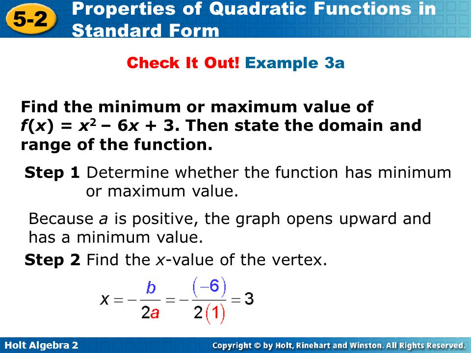 Holt Algebra 2 5-2 Properties of Quadratic Functions in Standard Form Find the minimum or maximum value of f(x) = x 2 – 6x + 3. Then state the domain