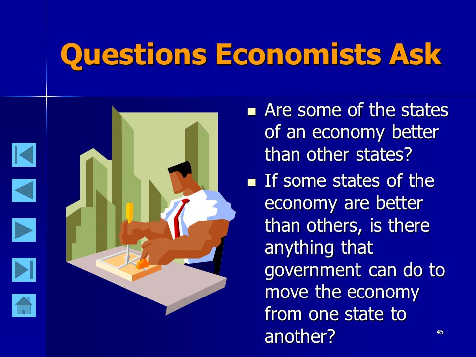45 Questions Economists Ask Are some of the states of an economy better than other states.