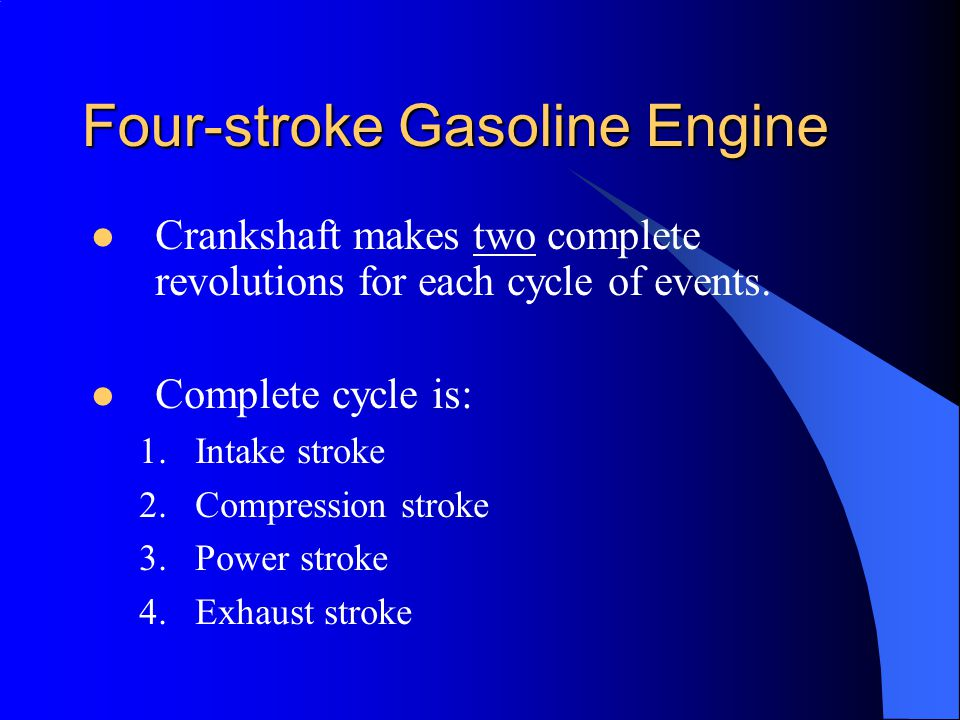 Four-stroke Gasoline Engine Crankshaft makes two complete revolutions for each cycle of events.