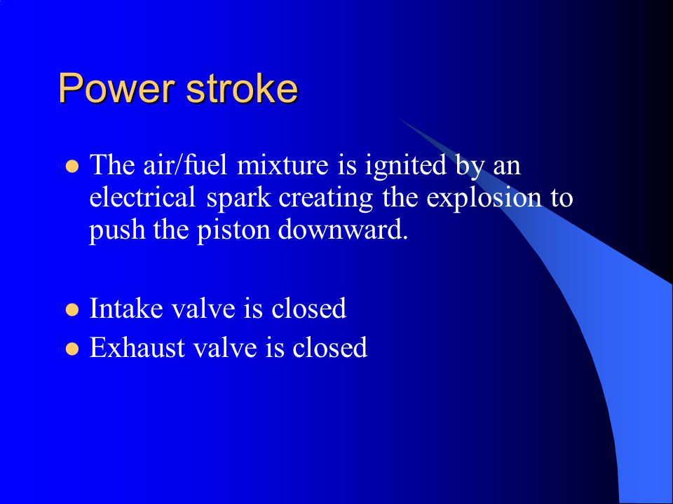 Power stroke The air/fuel mixture is ignited by an electrical spark creating the explosion to push the piston downward.