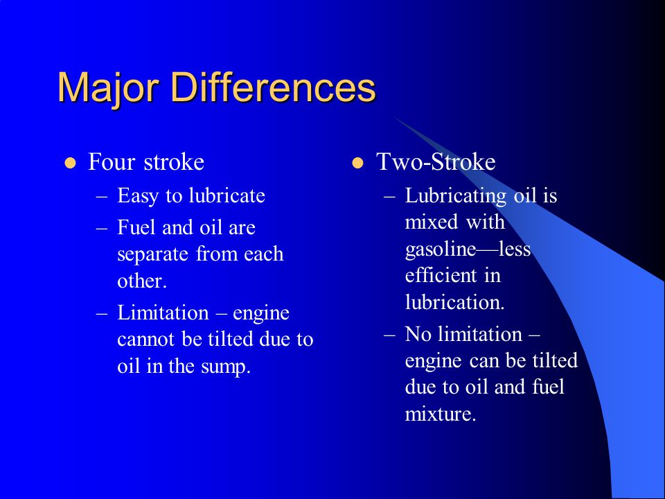 Major Differences Four stroke –Easy to lubricate –Fuel and oil are separate from each other.