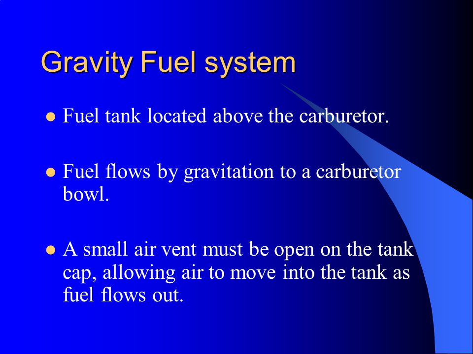 Gravity Fuel system Fuel tank located above the carburetor.