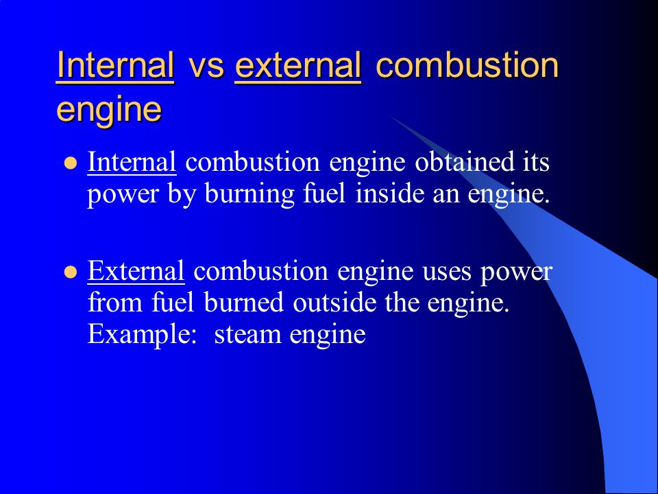 Internal vs external combustion engine Internal combustion engine obtained its power by burning fuel inside an engine.
