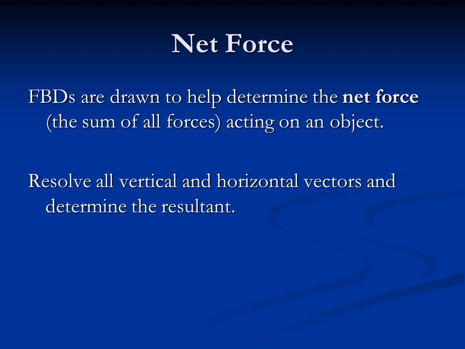 Net Force FBDs are drawn to help determine the net force (the sum of all forces) acting on an object.