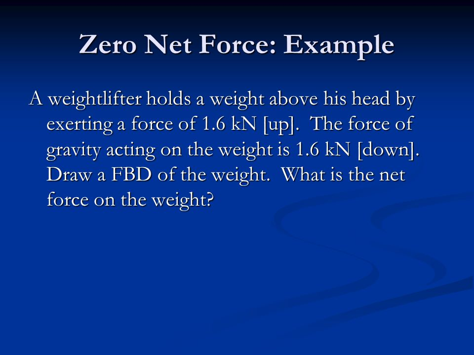Zero Net Force: Example A weightlifter holds a weight above his head by exerting a force of 1.6 kN [up].