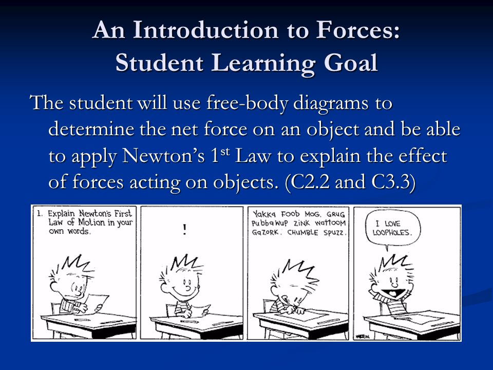 An Introduction to Forces: Student Learning Goal The student will use free-body diagrams to determine the net force on an object and be able to apply Newton's 1 st Law to explain the effect of forces acting on objects.