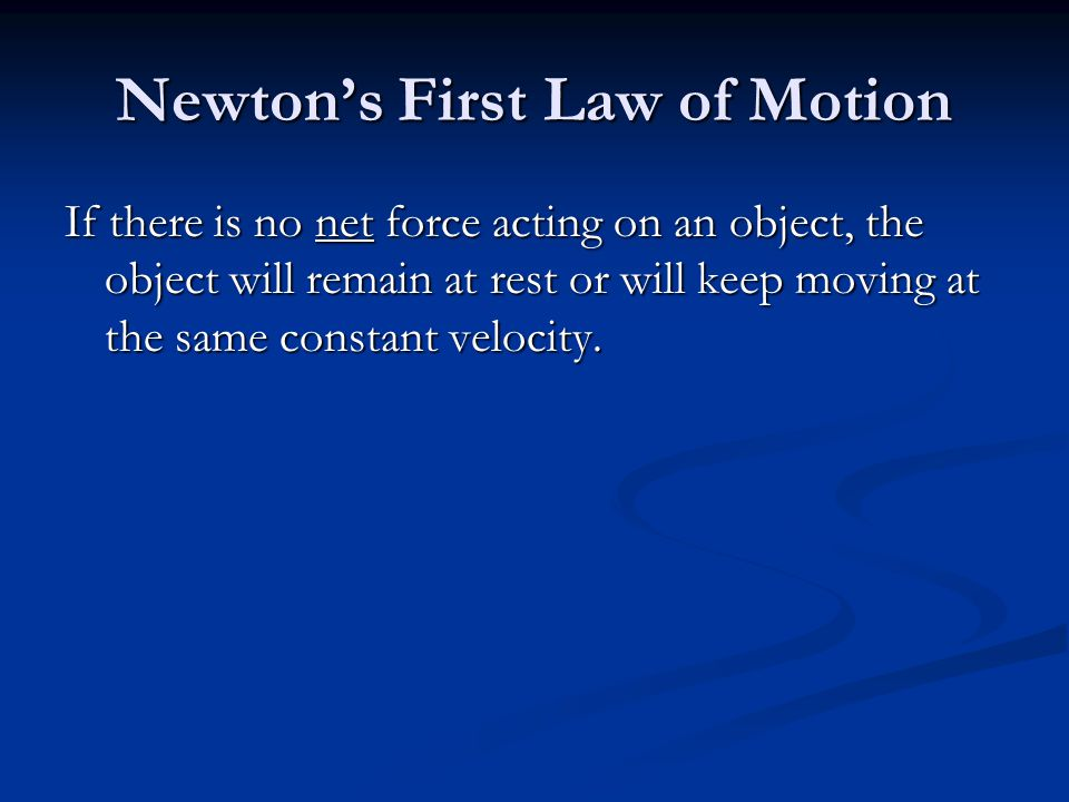 Newton's First Law of Motion If there is no net force acting on an object, the object will remain at rest or will keep moving at the same constant velocity.
