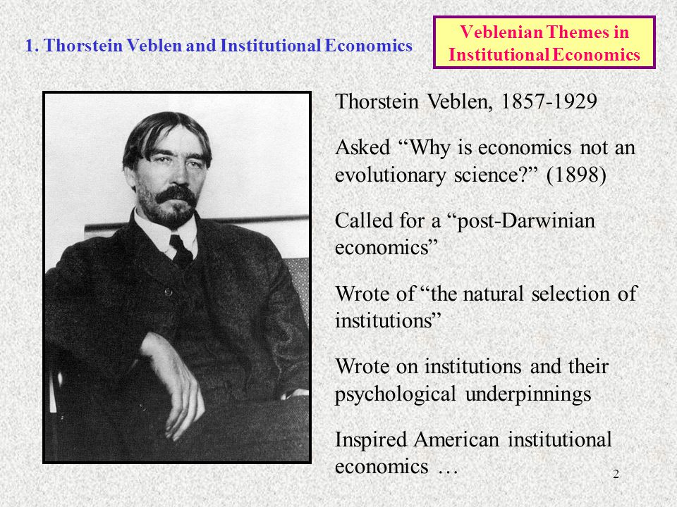 """2 1. Thorstein Veblen and Institutional Economics Thorstein Veblen, 1857-1929 Asked """"Why is economics not an evolutionary science?"""" (1898) Called for"""